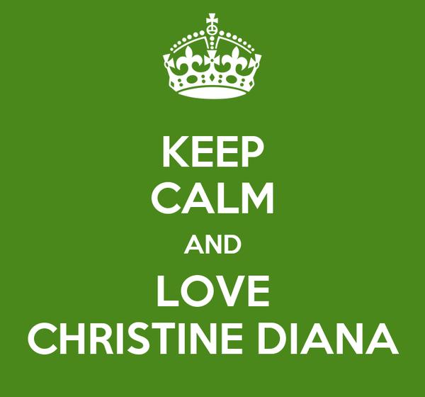 KEEP CALM AND LOVE CHRISTINE DIANA
