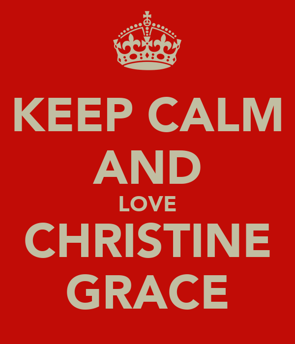KEEP CALM AND LOVE CHRISTINE GRACE