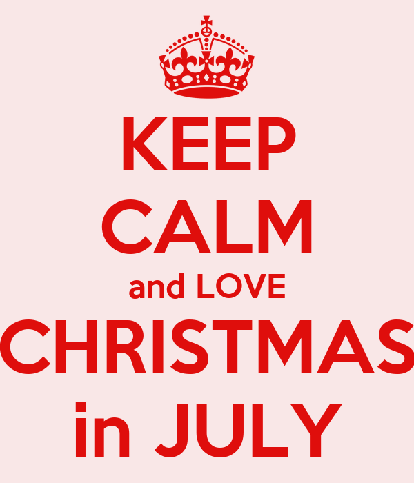 KEEP CALM and LOVE CHRISTMAS in JULY