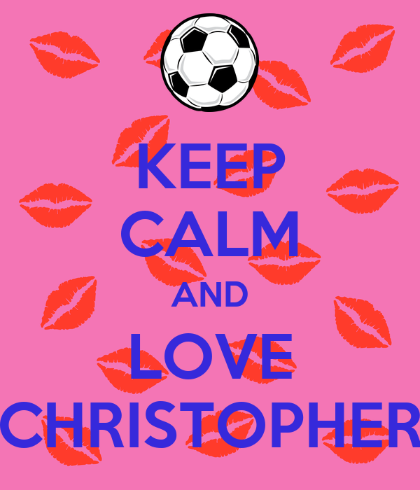KEEP CALM AND LOVE CHRISTOPHER