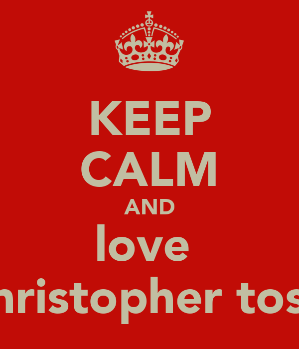 KEEP CALM AND love  christopher tosh