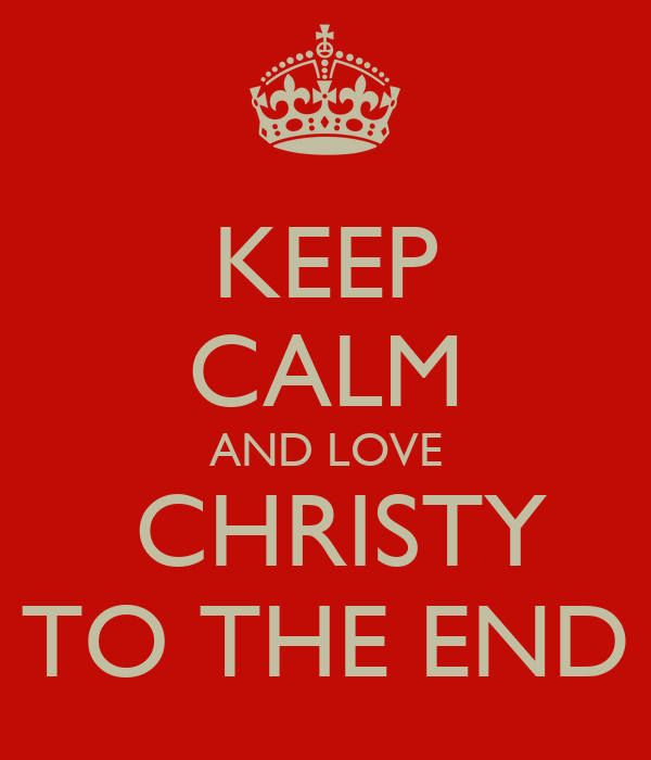 KEEP CALM AND LOVE  CHRISTY TO THE END