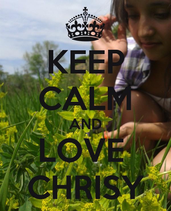 KEEP CALM AND LOVE  CHRISY