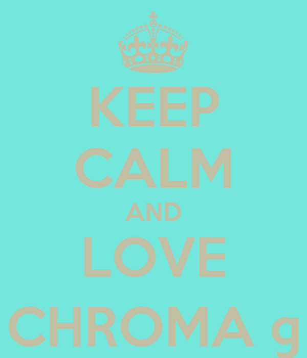 KEEP CALM AND LOVE CHROMA ©