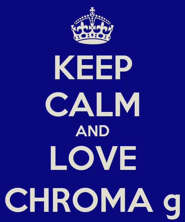 KEEP CALM AND LOVE CHROMA ©