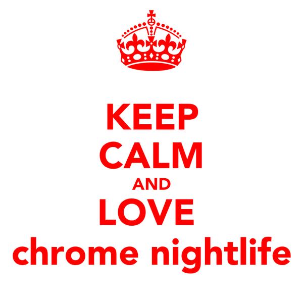 KEEP CALM AND LOVE  chrome nightlife