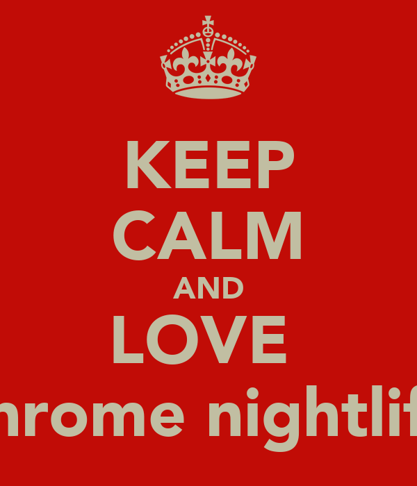 KEEP CALM AND LOVE  chrome nightlife