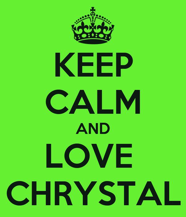 KEEP CALM AND LOVE  CHRYSTAL