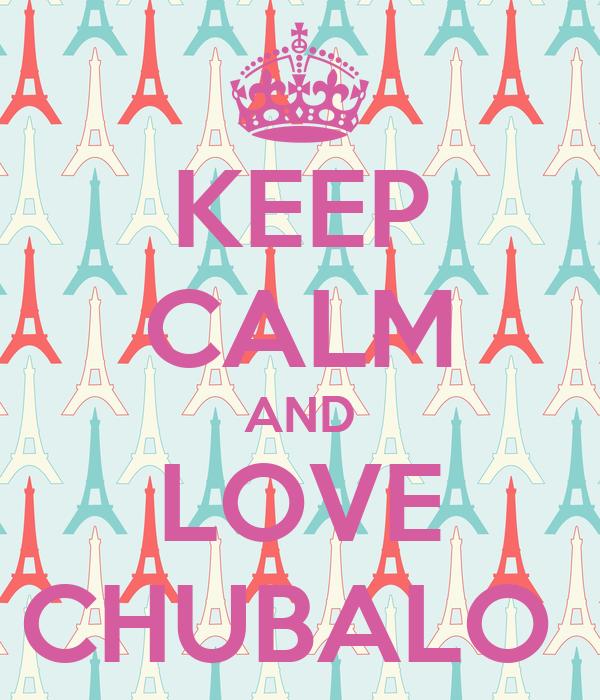 KEEP CALM AND LOVE CHUBALO