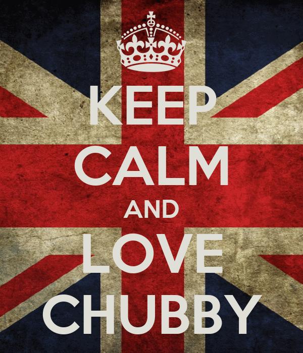KEEP CALM AND LOVE CHUBBY