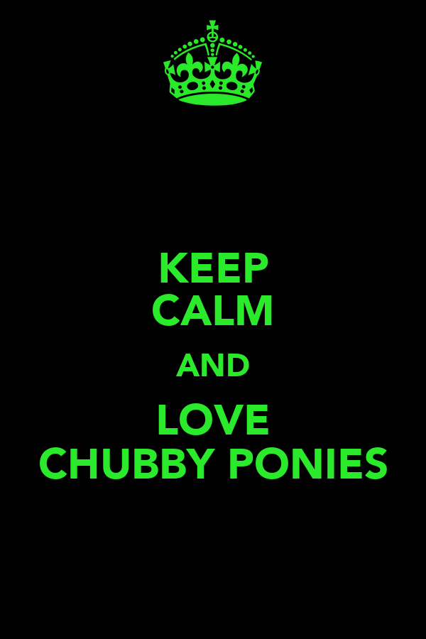 KEEP CALM AND LOVE CHUBBY PONIES