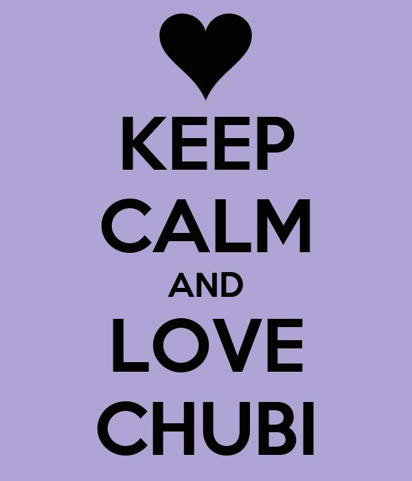 KEEP CALM AND LOVE CHUBI