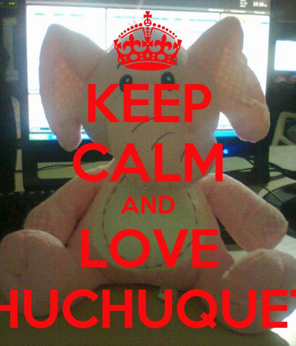 KEEP CALM AND LOVE CHUCHUQUETE