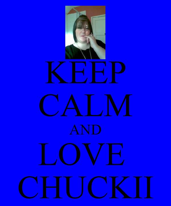 KEEP CALM AND LOVE  CHUCKII
