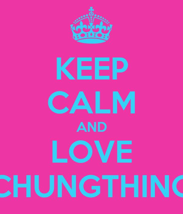 KEEP CALM AND LOVE CHUNGTHING