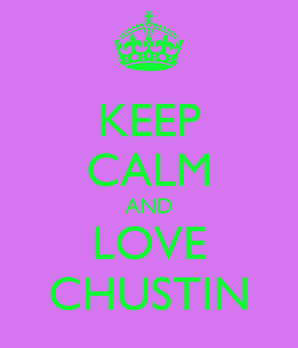 KEEP CALM AND LOVE CHUSTIN