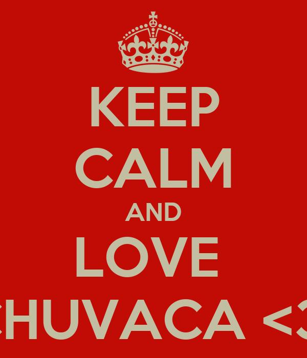 KEEP CALM AND LOVE  CHUVACA <3