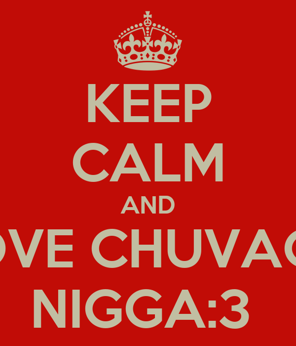 KEEP CALM AND LOVE CHUVACA NIGGA:3
