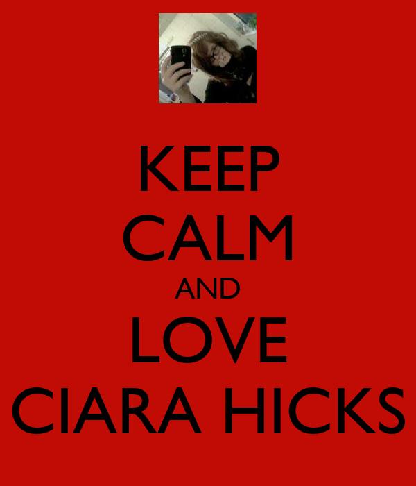 KEEP CALM AND LOVE CIARA HICKS