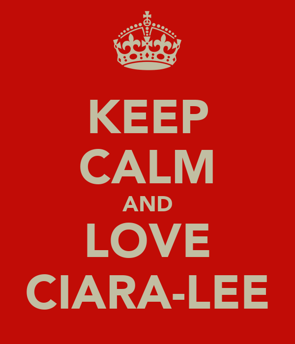 KEEP CALM AND LOVE CIARA-LEE