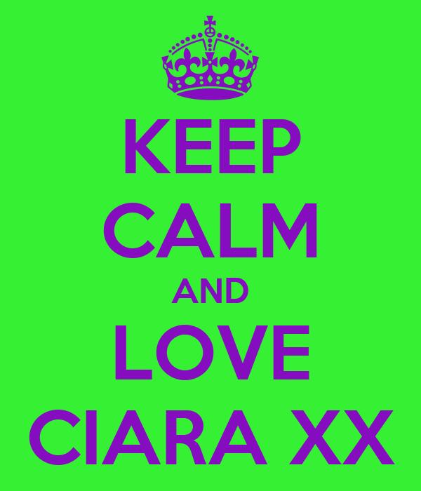 KEEP CALM AND LOVE CIARA XX
