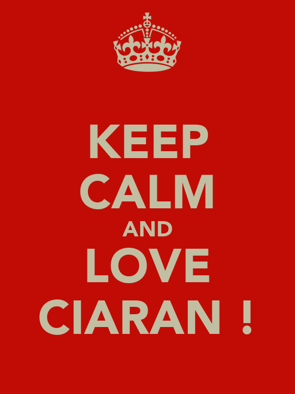 KEEP CALM AND LOVE CIARAN !