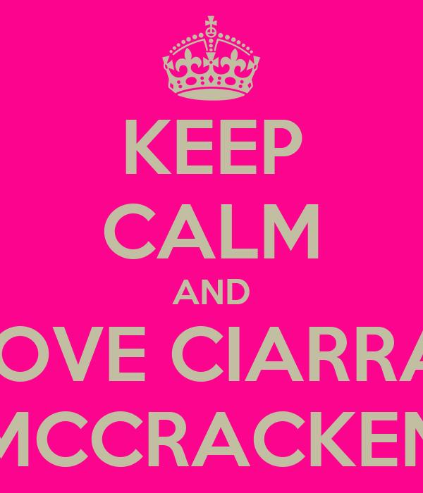 KEEP CALM AND LOVE CIARRAI MCCRACKEN