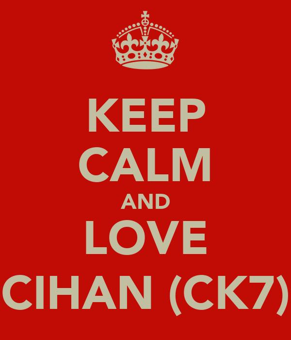 KEEP CALM AND LOVE CIHAN (CK7)