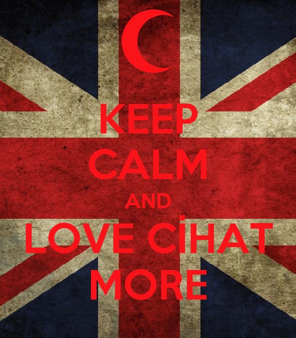 KEEP CALM AND LOVE CİHAT MORE
