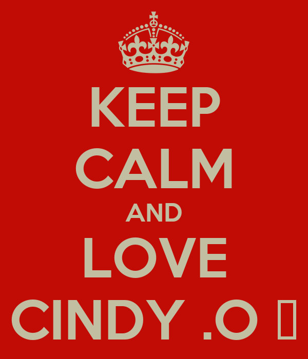 KEEP CALM AND LOVE CINDY .O ♥