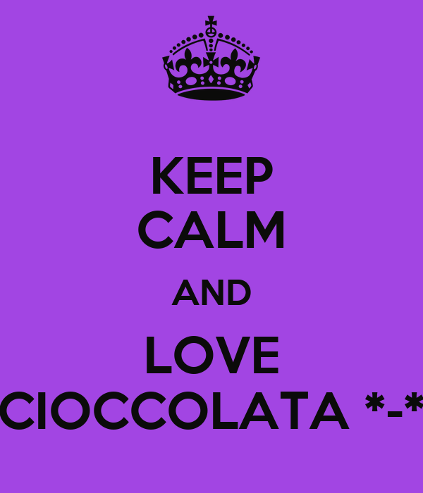 KEEP CALM AND LOVE CIOCCOLATA *-*