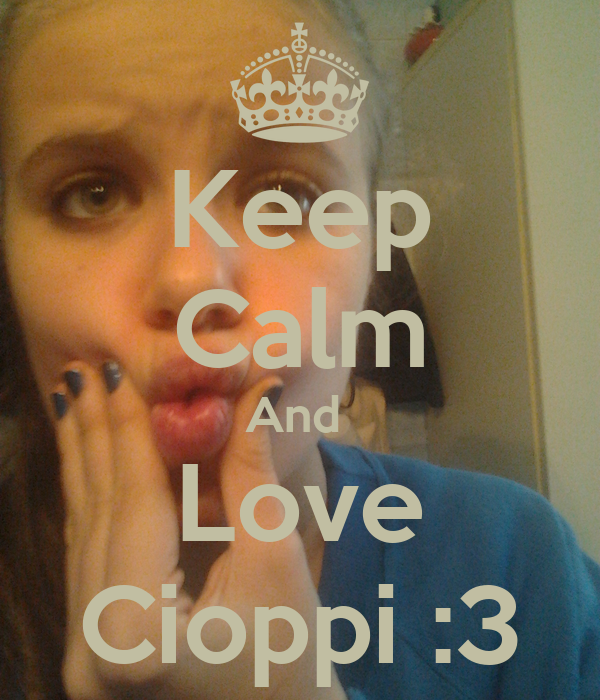 Keep Calm And  Love Cioppi :3
