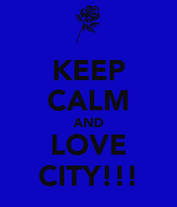 KEEP CALM AND LOVE CITY!!!