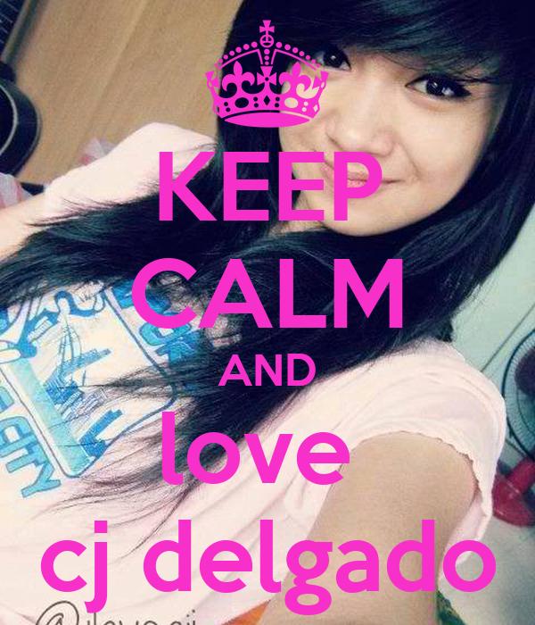 KEEP CALM AND love  cj delgado