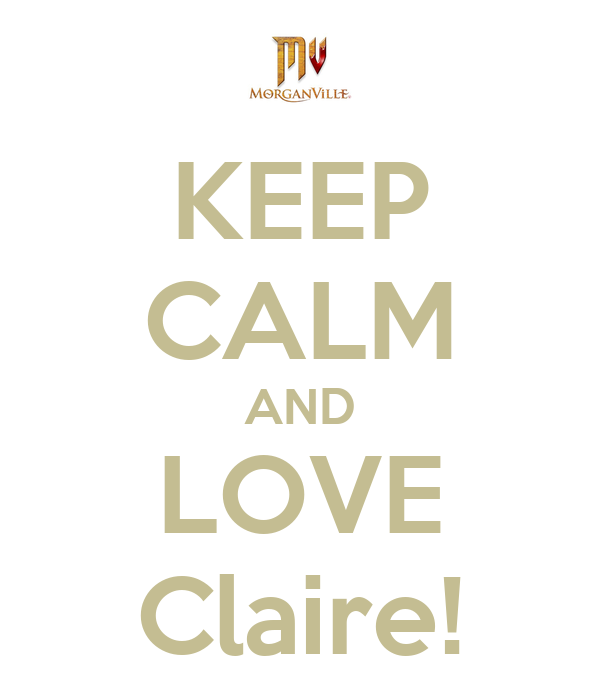 KEEP CALM AND LOVE Claire!