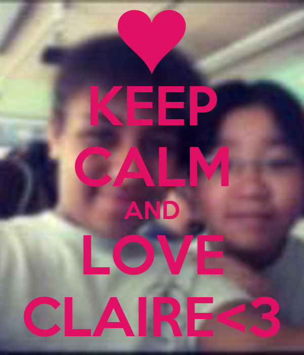 KEEP CALM AND LOVE CLAIRE<3