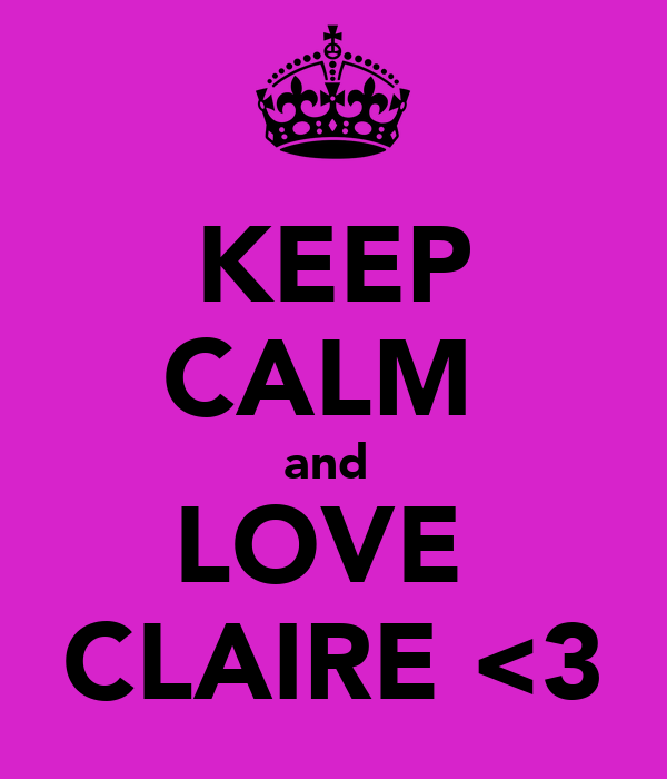 KEEP CALM  and  LOVE  CLAIRE <3