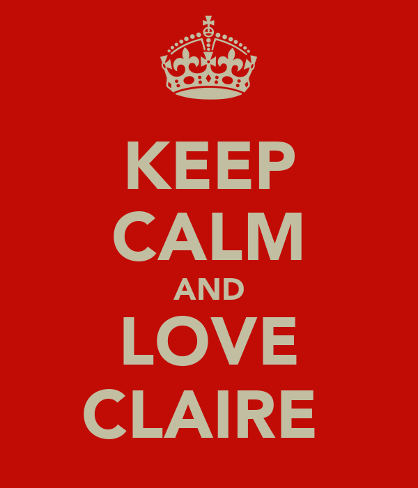 KEEP CALM AND LOVE CLAIRE♥