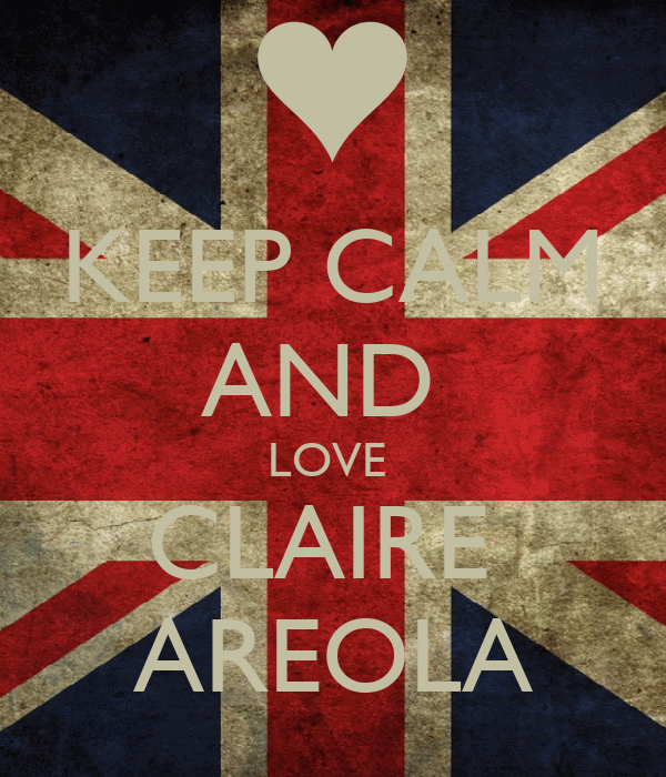 KEEP CALM AND  LOVE  CLAIRE  AREOLA