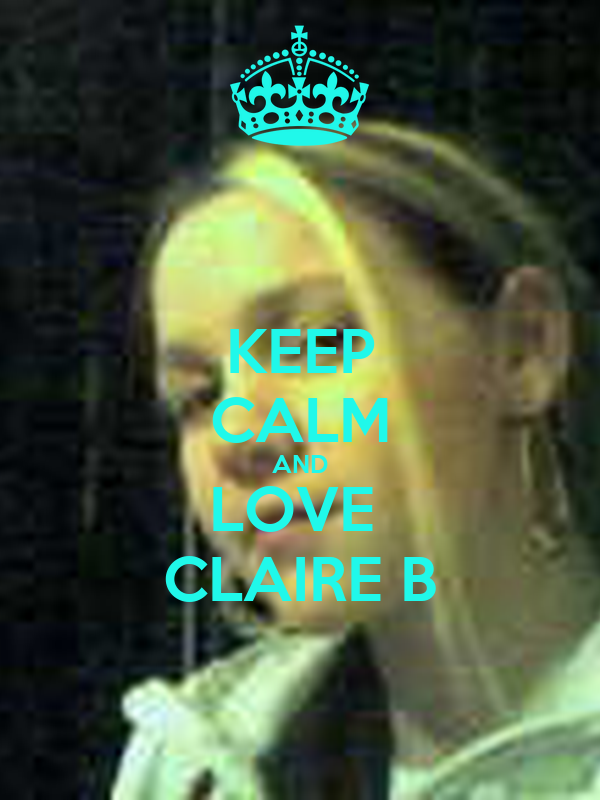 KEEP CALM AND LOVE  CLAIRE B