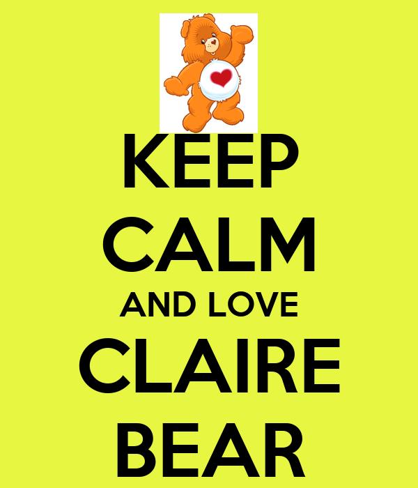 KEEP CALM AND LOVE CLAIRE BEAR