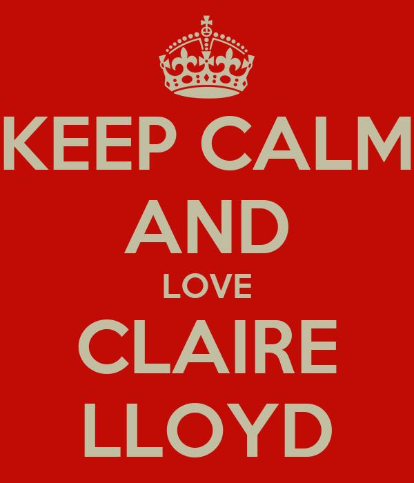 KEEP CALM AND LOVE CLAIRE LLOYD