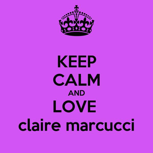 KEEP CALM AND LOVE  claire marcucci