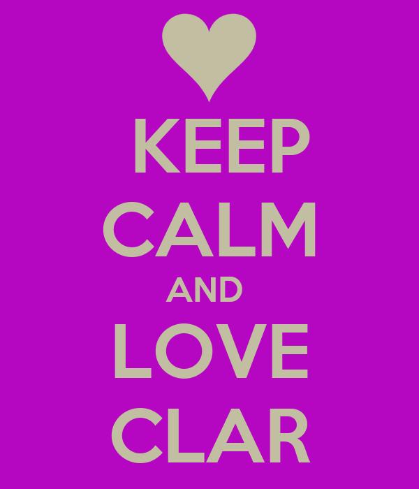 KEEP CALM AND  LOVE CLAR
