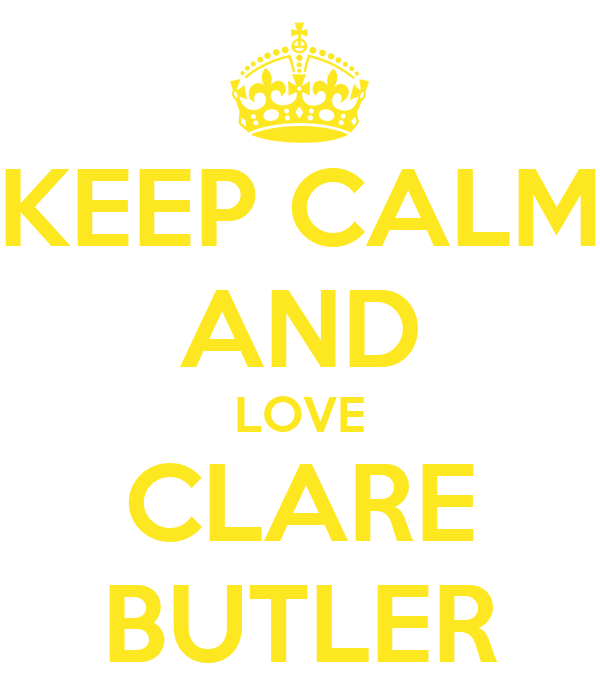 KEEP CALM AND LOVE CLARE BUTLER