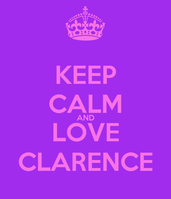 KEEP CALM AND LOVE CLARENCE