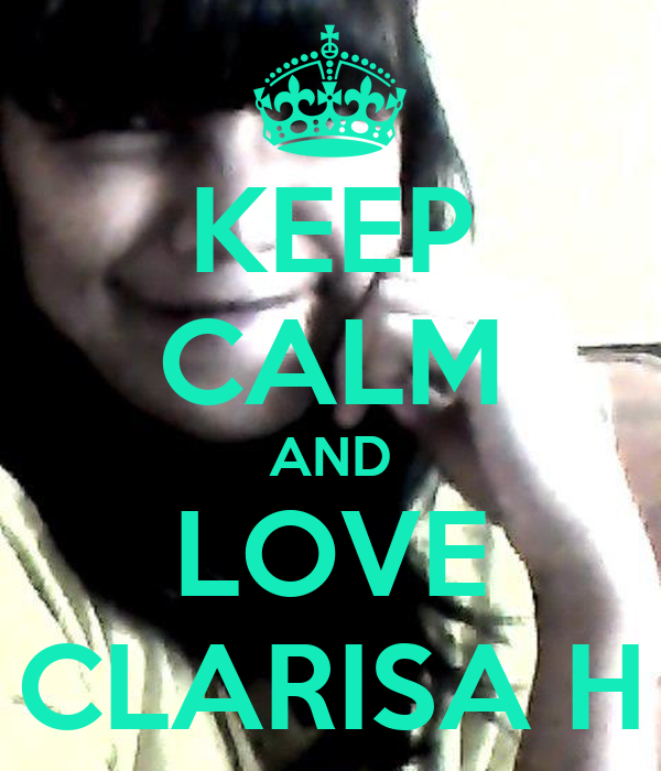 KEEP CALM AND LOVE CLARISA H