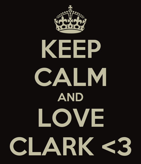KEEP CALM AND LOVE CLARK <3