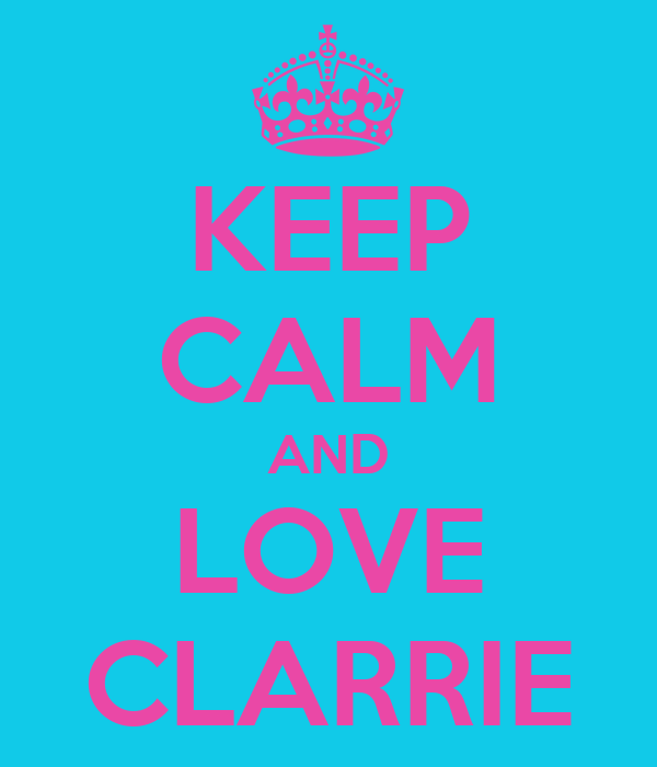 KEEP CALM AND LOVE CLARRIE
