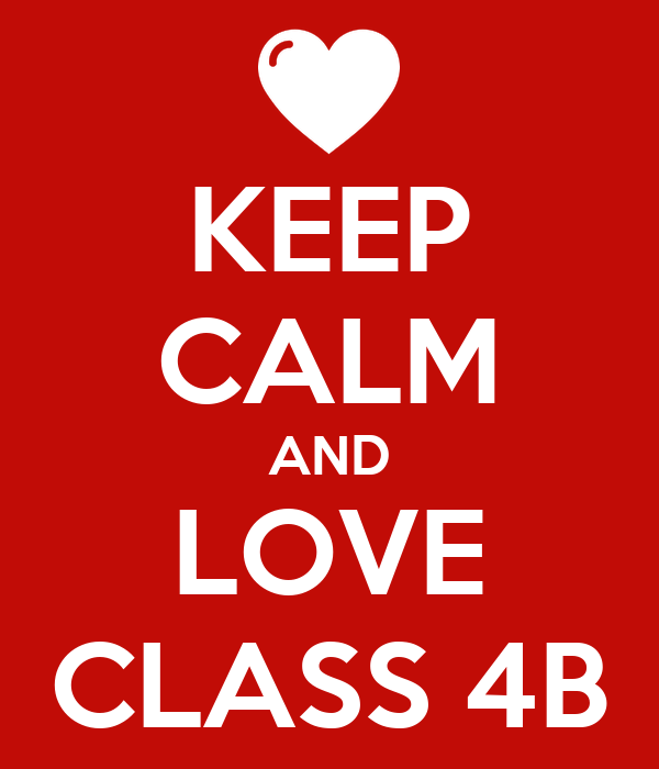 KEEP CALM AND LOVE CLASS 4B